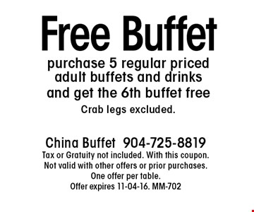 Free Buffet purchase 5 regular priced adult buffets and drinks and get the 6th buffet free Crab legs excluded. China Buffet 904-725-8819 Tax or Gratuity not included. With this coupon. Not valid with other offers or prior purchases. One offer per table.Offer expires 11-04-16. MM-702