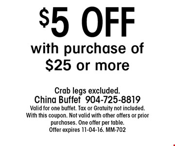 $5 OFF with purchase of $25 or more. Crab legs excluded.China Buffet 904-725-8819 Valid for one buffet. Tax or Gratuity not included. With this coupon. Not valid with other offers or prior purchases. One offer per table.Offer expires 11-04-16. MM-702