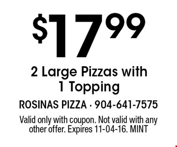 $17.99 2 Large Pizzas with 1 Topping. Valid only with coupon. Not valid with any other offer. Expires 11-04-16. MINT
