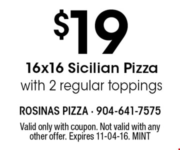 $19 16x16 Sicilian Pizza with 2 regular toppings. Valid only with coupon. Not valid with any other offer. Expires 11-04-16. MINT