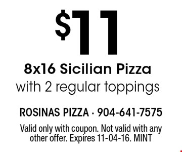 $11 8x16 Sicilian Pizza with 2 regular toppings. Valid only with coupon. Not valid with any other offer. Expires 11-04-16. MINT