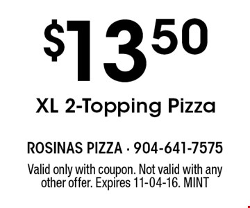 $13.50 XL 2-Topping Pizza. Valid only with coupon. Not valid with any other offer. Expires 11-04-16. MINT