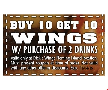 Buy 10 get 10 wings w/ purchase of 2 drinks.. Valid only at Dick's Wings Fleming Island location. Must present coupon at time of order. Not valid with any other offer or discount. Expires 11/04/16