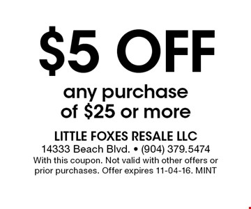 $5 Off any purchase of $25 or more. Little Foxes Resale LLC 14333 Beach Blvd. - (904) 379.5474With this coupon. Not valid with other offers or prior purchases. Offer expires 11-04-16. MINT