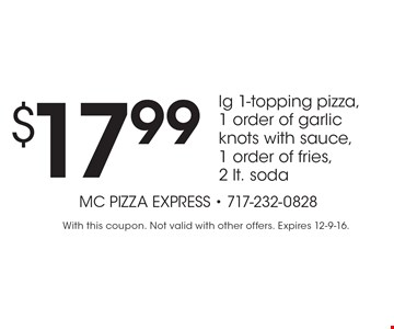 $17.99 lg 1-topping pizza, 1 order of garlic knots with sauce, 1 order of fries, 2 lt. soda. With this coupon. Not valid with other offers. Expires 12-9-16.