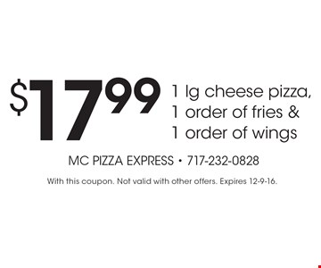 $17.99 1 lg cheese pizza, 1 order of fries & 1 order of wings. With this coupon. Not valid with other offers. Expires 12-9-16.