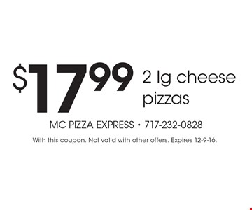 $17.99 2 lg cheese pizzas. With this coupon. Not valid with other offers. Expires 12-9-16.