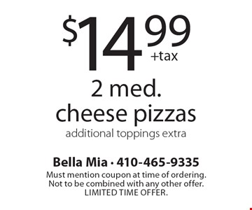 $14.99 +tax 2 med. cheese pizzas. Additional toppings extra. Must mention coupon at time of ordering. Not to be combined with any other offer. Limited time offer.