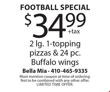 Football Special: $34.99 +tax 2 lg. 1-topping pizzas & 24 pc. Buffalo wings. Must mention coupon at time of ordering. Not to be combined with any other offer. Limited time offer.