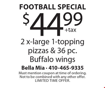 Football Special: $44.99 +tax 2 x-large 1-topping pizzas & 36 pc. Buffalo wings. Must mention coupon at time of ordering. Not to be combined with any other offer. Limited time offer.