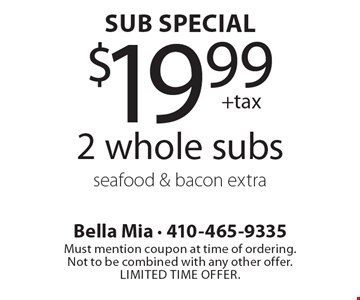 Sub Special: $19.99 +tax 2 whole subs seafood & bacon extra. Must mention coupon at time of ordering. Not to be combined with any other offer. Limited time offer.