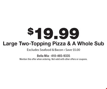 $19.99 +tax Large Two-Topping Pizza & A Whole Sub. Excludes Seafood & Bacon. Save $5.00. Mention this offer when ordering. Not valid with other offers or coupons.