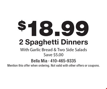 $18.99 +tax 2 Spaghetti Dinners With Garlic Bread & Two Side Salads. Save $5.00. Mention this offer when ordering. Not valid with other offers or coupons.