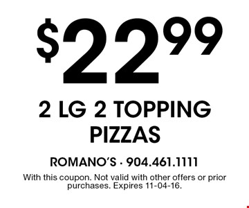 $22.99 2 LG 2 TOPPING PIZZAS. With this coupon. Not valid with other offers or prior purchases. Expires 11-04-16.