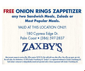 FREE ONION RING ZAPPETIZERany two Sandwich Meals, Zalads or Most Popular Meals.. Must present coupon to receive offer. Offer expires 10/31/16. Not valid with any other offers. One offer per guest, per visit. No cash value. No substitutions.  2016 Zaxby's Franchising LLC