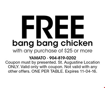 Free bang bang chicken with any purchase of $25 or more. Coupon must by presented. St. Augustine Location ONLY. Valid only with coupon. Not valid with any other offers. ONE PER TABLE. Expires 11-04-16.