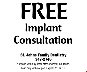 Free Implant Consultation. St. Johns Family Dentistry 347-2746 Not valid with any other offer or dental insurance. Valid only with coupon. Expires 11-04-16.