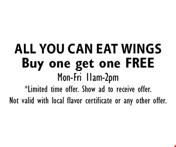 All you can eat wings Buy one get one FREE Mon-Fri 11am-2pm. *Limited time offer. Show ad to receive offer. Not valid with local flavor certificate or any other offer.