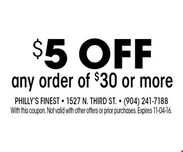 $5 ofF any order of $30 or more. Philly's Finest - 1527 N. Third St. - (904) 241-7188With this coupon. Not valid with other offers or prior purchases. Expires 11-04-16.
