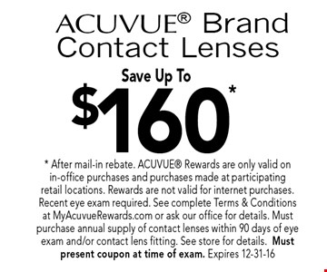 $160*acuvue BrandContact Lenses Save Up To. * After mail-in rebate. ACUVUE Rewards are only valid on in-office purchases and purchases made at participating retail locations. Rewards are not valid for internet purchases. Recent eye exam required. See complete Terms & Conditions at MyAcuvueRewards.com or ask our office for details. Must purchase annual supply of contact lenses within 90 days of eye exam and/or contact lens fitting. See store for details.Must present coupon at time of exam. Expires 12-31-16