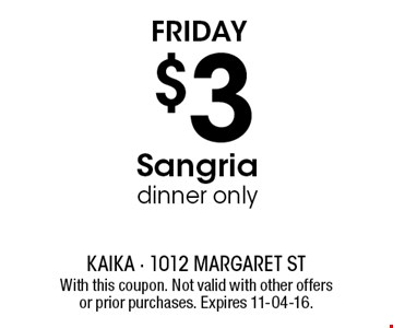 Friday $3 Sangriadinner only. With this coupon. Not valid with other offers or prior purchases. Expires 11-04-16.