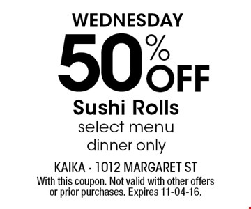 Wednesday50% Off Sushi Rollsselect menudinner only. With this coupon. Not valid with other offers or prior purchases. Expires 11-04-16.
