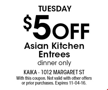 Tuesday $5Off Asian KitchenEntreesdinner only. With this coupon. Not valid with other offers or prior purchases. Expires 11-04-16.