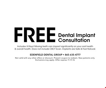 Free Dental Implant Consultation. Not valid with any other offers or discount. Present coupon to redeem. New patients only. Exclusions may apply. Offer expires 11-11-16