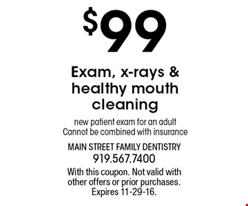 $99 Exam, x-rays & healthy mouth cleaning new patient exam for an adult Cannot be combined with insurance. With this coupon. Not valid withother offers or prior purchases.Expires 11-29-16.