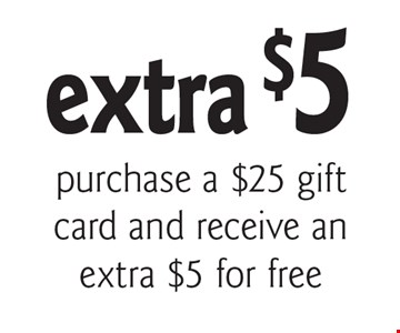 extra $5 purchase a $25 gift card and receive an extra $5 for free. With this coupon. Cannot be combined with any other coupons, discounts or offer. Offer expires 11/30/17.