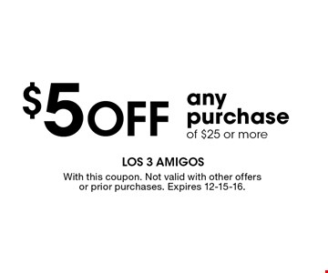 $5 Off any purchase of $25 or more. With this coupon. Not valid with other offers or prior purchases. Expires 12-15-16.
