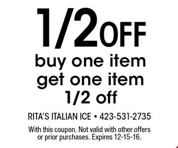 1/2 Off buy one item get one item 1/2 off. With this coupon. Not valid with other offers or prior purchases. Expires 12-15-16.