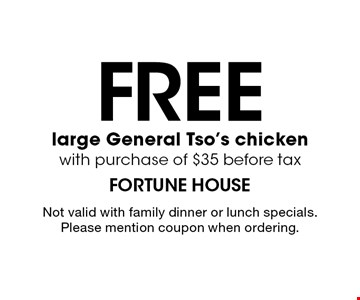Free large General Tso's chicken with purchase of $35 before tax. Not valid with family dinner or lunch specials. Please mention coupon when ordering.