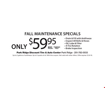 Only $59.95 Fall Maintenance Specials - Drain & Fill with Antifreeze - Inspect All Belts & Hoses - Oil, Lube & Filter - 4-Tire Rotation - Brake InspectionReg. $103.85 . Up to 2 gallons of antifreeze. Up to 5 quarts of oil. With this coupon. Not valid with other offers. Offer expires 12-9-16.