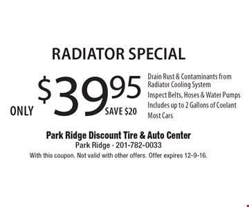 Only $39.95 Radiator Special Drain Rust & Contaminants from Radiator Cooling System Inspect Belts, Hoses & Water Pumps Includes up to 2 Gallons of CoolantMost Cars Save $20 . With this coupon. Not valid with other offers. Offer expires 12-9-16.