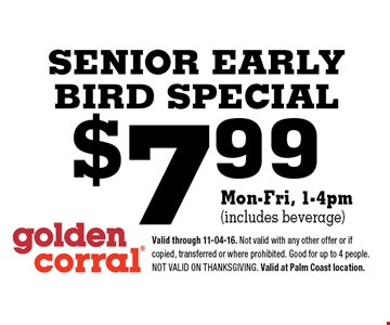 $7.99 SENIOR EARLY BIRD SPECIAL. Valid through 11-04-16. Not valid with any other offer or if copied, transferred or where prohibited. Good for up to 4 people. Not valid on Thanksgiving. Valid at Palm Coast location.