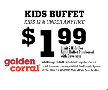 $1.99 KIDS BUFFET kids 12 & under anytime. Valid through 11-04-16. Not valid with any other offer or if copied, transferred or where prohibited. Good for up to 4 people. Not valid on Thanksgiving. Valid at Palm Coast location.