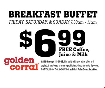 $6.99 BREAKFAST BUFFET Friday, saturday, & Sunday 7:30am - 11am . Valid through 11-04-16. Not valid with any other offer or if copied, transferred or where prohibited. Good for up to 4 people. Not valid on Thanksgiving. Valid at Palm Coast location.