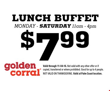 $7.99 LUNCH BUFFET Monday - saturday 11am - 4pm. Valid through 11-04-16. Not valid with any other offer or if copied, transferred or where prohibited. Good for up to 4 people. Not valid on Thanksgiving. Valid at Palm Coast location.
