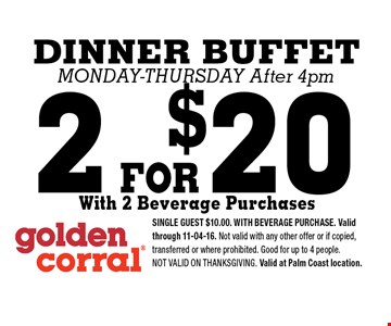 2 FOR$20 DINNER BUFFET Monday-Thursday After 4pm. SINGLE GUEST $10.00. WITH BEVERAGE PURCHASE. Valid through 11-04-16. Not valid with any other offer or if copied, transferred or where prohibited. Good for up to 4 people.Not valid on Thanksgiving. Valid at Palm Coast location.