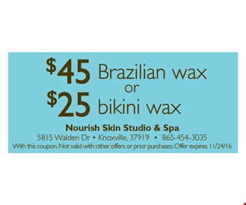 $45Brazliian wax or $25 bikini wax. With this coupon. Not valid with other offers or prior purchases. Offer expires 11-24-16