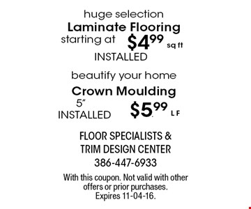 $4.99 sq ft huge selection Laminate Flooring starting at. With this coupon. Not valid with other offers or prior purchases. Expires 11-04-16.