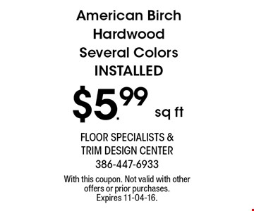 $5.99 sq ft American Birch Hardwood Several Colors INSTALLED. With this coupon. Not valid with other offers or prior purchases. Expires 11-04-16.