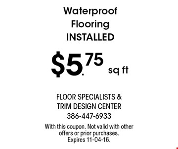 $5.75 sq ft Waterproof Flooring Installed. With this coupon. Not valid with other offers or prior purchases. Expires 11-04-16.