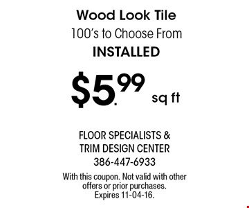 $5.99 sq ft Wood Look Tile 100's to Choose From Installed. With this coupon. Not valid with other offers or prior purchases. Expires 11-04-16.