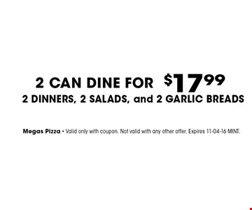 $17. .99 2 CAN DINE FOR2 DINNERS, 2 Salads, and 2 Garlic Breads . Megas Pizza - Valid only with coupon. Not valid with any other offer. Expires 11-04-16 MINT.