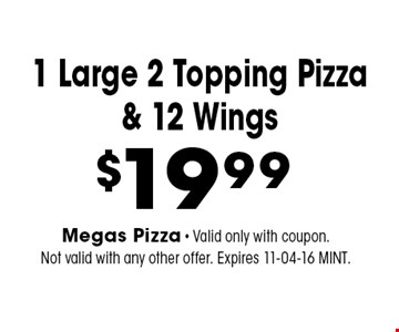 $19.99 1 Large 2 Topping Pizza& 12 Wings. Megas Pizza - Valid only with coupon. Not valid with any other offer. Expires 11-04-16 MINT.