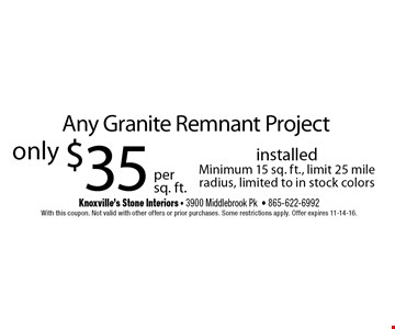 $35 installedMinimum 15 sq. ft., limit 25 mile radius, limited to in stock colors. Knoxville's Stone Interiors - 3900 Middlebrook Pk- 865-622-6992With this coupon. Not valid with other offers or prior purchases. Some restrictions apply. Offer expires 11-14-16.