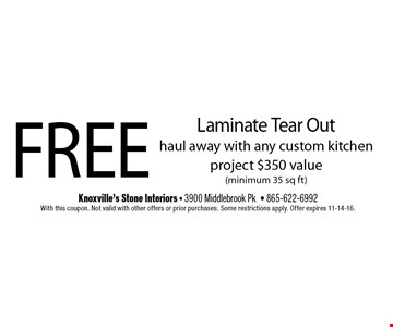 FREE Laminate Tear Outhaul away with any custom kitchen project $350 value(minimum 35 sq ft). Knoxville's Stone Interiors - 3900 Middlebrook Pk- 865-622-6992With this coupon. Not valid with other offers or prior purchases. Some restrictions apply. Offer expires 11-14-16.
