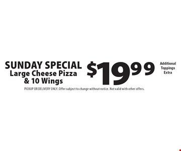 Sunday Special! $19.99 Large Cheese Pizza & 10 Wings. Additional Toppings Extra. PICKUP OR DELIVERY ONLY. Offer subject to change without notice. Not valid with other offers.
